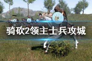 《骑马与砍杀2》用什么士兵攻城好 士兵攻城玩法分享