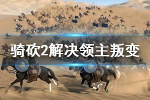 《骑马与砍杀2》领主叛变怎么办 解决领主叛变技巧分享