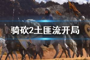 《骑马与砍杀2》土匪流怎么开局 土匪流开局思路介绍