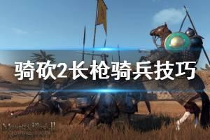 《骑马与砍杀2》长枪骑兵怎么玩 长枪骑兵战斗技巧介绍