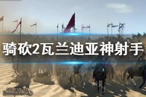 《骑马与砍杀2》瓦兰迪亚神射手好用吗 瓦兰迪亚神射手强度介绍
