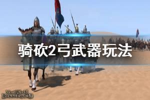 《骑马与砍杀2》弓怎么玩 弓武器玩法介绍