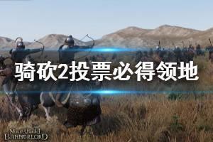 《骑马与砍杀2》领地怎么必得 投票必得领地方法介绍