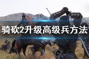 《骑马与砍杀2》怎么升级士兵 升级高级兵方法介绍