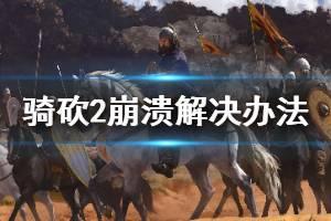 《骑马与砍杀2》游戏崩溃怎么办 游戏崩溃万能解决办法介绍