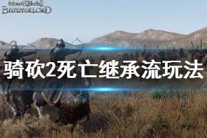《骑马与砍杀2》死亡继承流怎么玩 死亡继承流玩法介绍