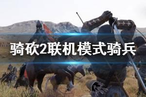 《骑马与砍杀2》领军模式骑兵怎么玩 联机模式骑兵介绍