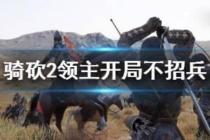 《骑马与砍杀2》开局不招兵怎么玩 开局不招兵玩法介绍