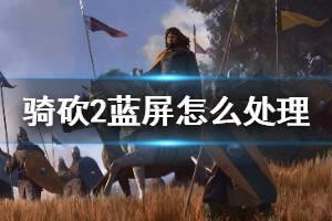 《骑马与砍杀2》蓝屏怎么办 游戏蓝屏处理方法介绍