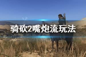 《骑马与砍杀2》嘴炮流怎么玩 嘴炮流玩法介绍