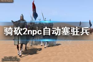 《骑马与砍杀2》npc自动塞驻兵怎么办 npc自动塞驻兵解决方法一览