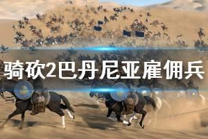 《骑马与砍杀2》巴丹尼亚雇佣兵好用吗 巴丹尼亚雇佣兵分析介绍
