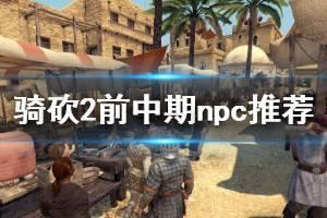 《骑马与砍杀2》前期npc怎么选 前中期npc同伴选择推荐