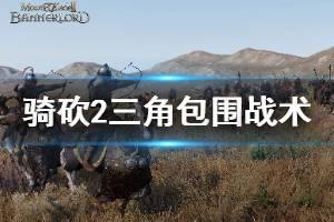 《骑马与砍杀2》三角包围怎么打 三角包围战术打法介绍