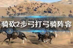 《骑马与砍杀2》步弓怎么打弓骑 步弓打弓骑阵容推荐