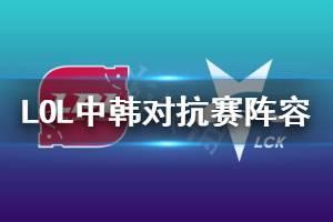 《英雄联盟》中韩对抗赛出战阵容一览 lol季中杯大名单分享