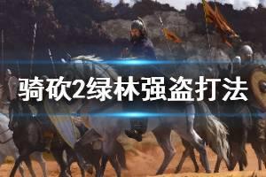 《骑马与砍杀2》绿林强盗怎么打 绿林强盗单人攻略介绍
