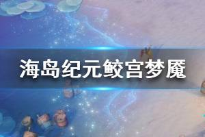 《海岛纪元》鲛宫梦魇怎么打 鲛宫梦魇超详细玩法攻略
