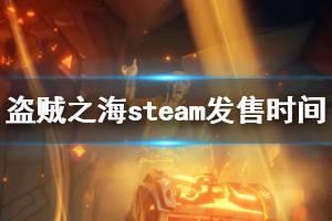 《盗贼之海》steam什么时候发售 steam版本发售时间介绍