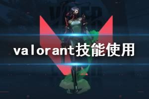 《无畏契约》技能怎么使用 Valorant技能使用技巧分享