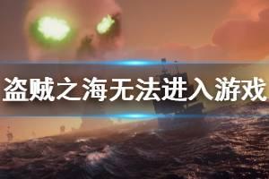 《盗贼之海》进不去怎么办 游戏无法进入解决办法介绍