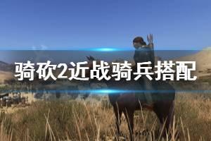 《骑马与砍杀2》近战骑兵装备怎么选 近战骑兵装备搭配推荐