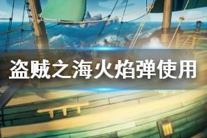 《盗贼之海》火焰弹有什么用 火焰弹使用技巧分享