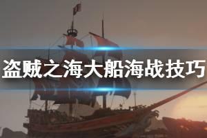《盗贼之海》大船怎么打海战 大船海战技巧分享