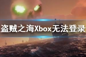 《盗贼之海》Xbox无法登录怎么办 Xbox无法登录解决办法介绍