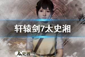 《轩辕剑7》太史湘探索演示视频 太史湘是谁?