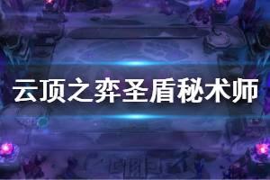 《云顶之弈》10.12圣盾秘术师阵容怎么玩 圣盾秘术师玩法思路