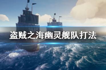 《盗贼之海》幽灵舰队怎么打 幽灵舰队打法攻略介绍