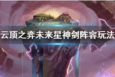 《云顶之弈》新版未来星神剑阵容怎么玩 新版未来星神剑阵容玩法