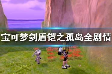 《宝可梦剑盾》铠之孤岛全剧情流程视频合集 dlc铠之孤岛怎么通关?