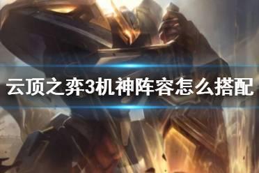 《云顶之弈》3机神2爆破2战地阵容搭配技巧 3机神阵容怎么搭配