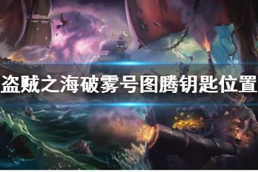 《盗贼之海》破雾号图腾钥匙在哪 破雾号任务图腾钥匙位置介绍