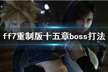《最终幻想7重制版》第十五章boss怎么打 十五章boss打法技巧