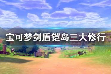 《宝可梦剑盾》铠岛三大修行怎么做 铠岛三大修行攻略分享
