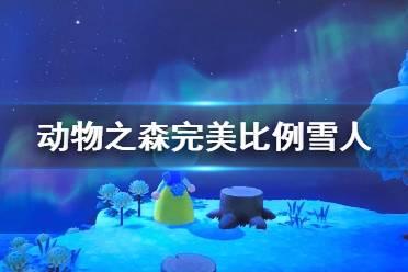 《集合啦动物森友会》完美雪人怎么堆 完美比例雪人堆法介绍