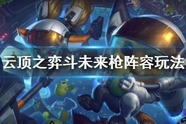 《云顶之弈》斗未来枪阵容怎么玩 斗未来枪阵容玩法技巧