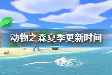 《集合啦动物森友会》夏季内容什么时候更新 夏季内容更新时间介绍