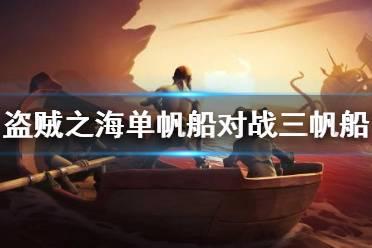 《盗贼之海》单帆船对战三帆船技巧 单帆船怎么对战三帆船?