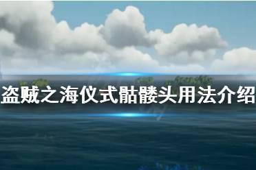 《盗贼之海》仪式骷髅头有什么用 仪式骷髅头用法获得方法介绍