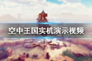 《空中王国》画面怎么样 游戏实机演示视频