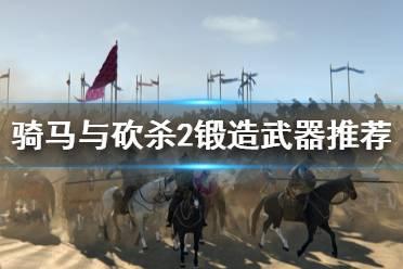 《骑马与砍杀2》锻造什么好 锻造武器推荐