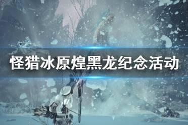 《怪物猎人世界冰原》煌黑龙纪念活动有什么 煌黑龙纪念活动内容一览