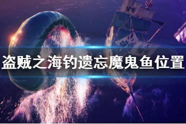 《盗贼之海》遗忘魔鬼鱼怎么钓 钓遗忘魔鬼鱼位置推荐