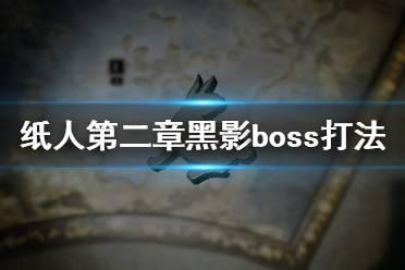 《纸人2》黑影BOSS怎么打?纸人第二章黑影boss打法技巧