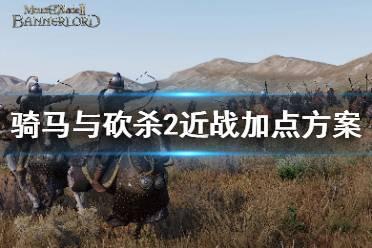 《骑马与砍杀2》近战怎么加点 近战加点方案推荐