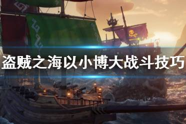 《盗贼之海》小船怎么打三帆 以小博大战斗技巧介绍